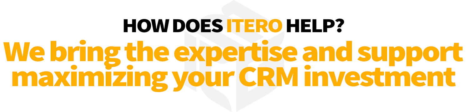 How to make most out of CRM? How does Itero help? We bring the expertise and support needed to ensure you are maximizing your CRM investment.